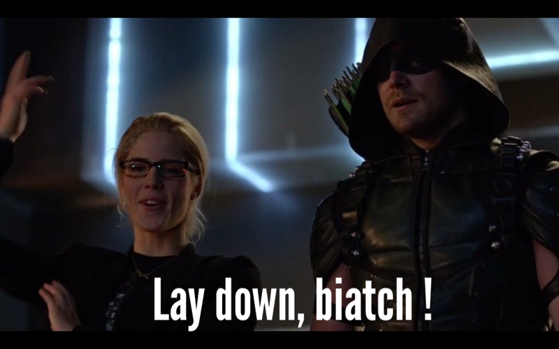 """Lay down biatch""      - Felicity Smoak, 2016."