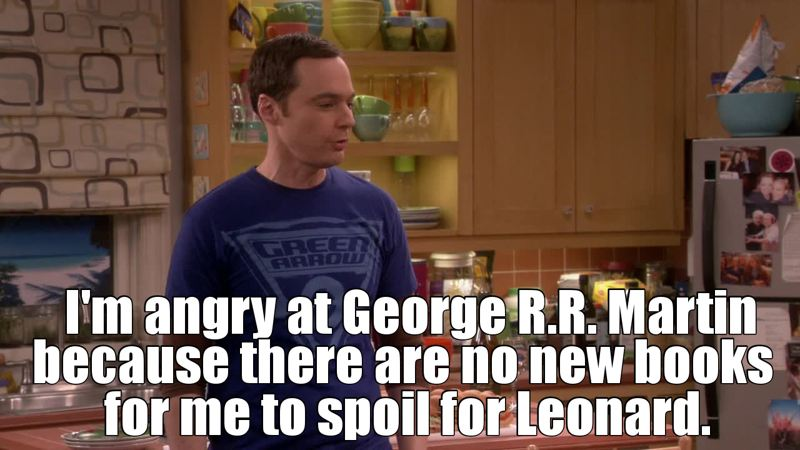 Sheldon was totally me in this scene!! When need The Winds of Winter so we can spoil it to the TV watchers LOL!