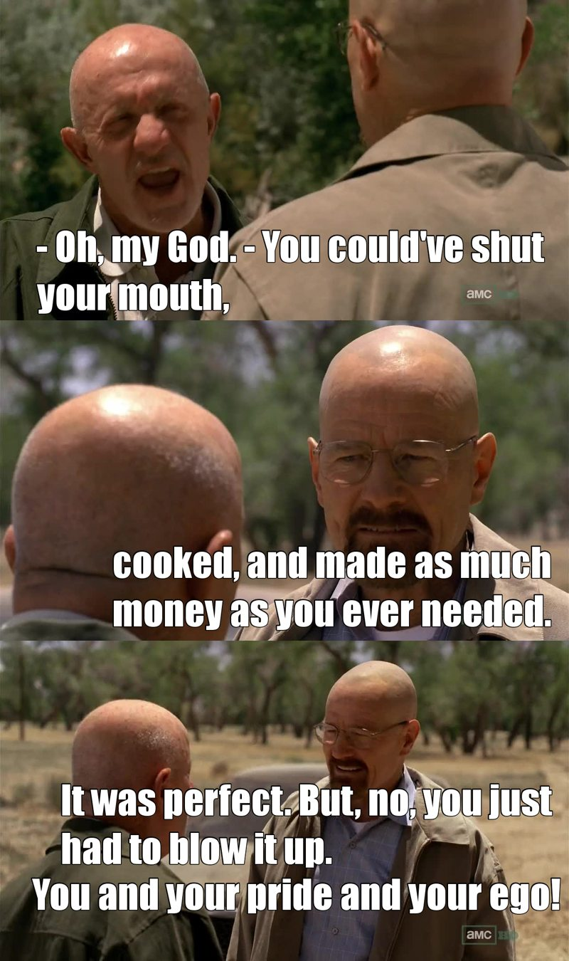 At least before his death Mike told Walter everything weve all been thinking. Sums up breaking bad = walter white and his ego