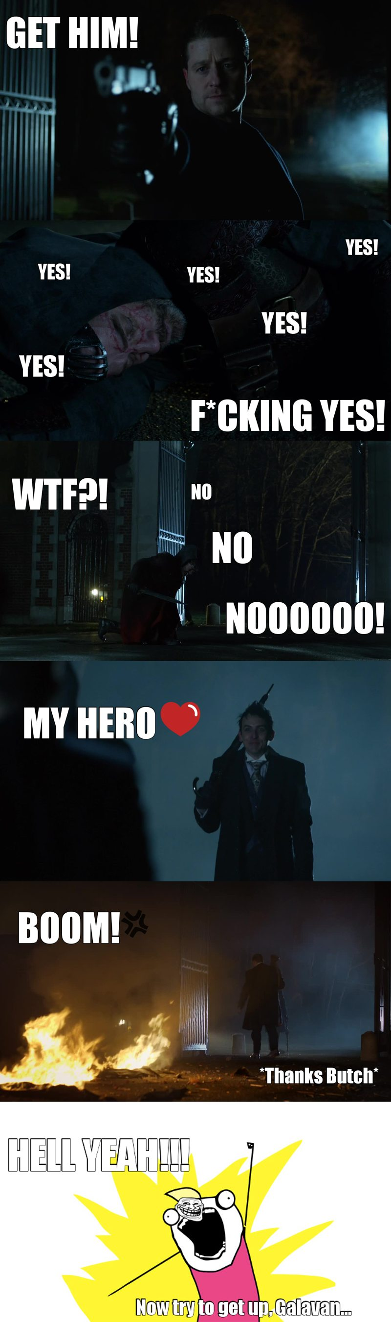OH. MY. GOD!! I was getting so mad, Jerome is dead, Penguin's mother too and this shit of Galavan waltzing around Gotham at his ease, I couldn't believe it!!! and then Jim shot him almost a thousand times and he was still alive, COME ON!!!! Thank god my beloved-badass Penguin finished him off in a big way!