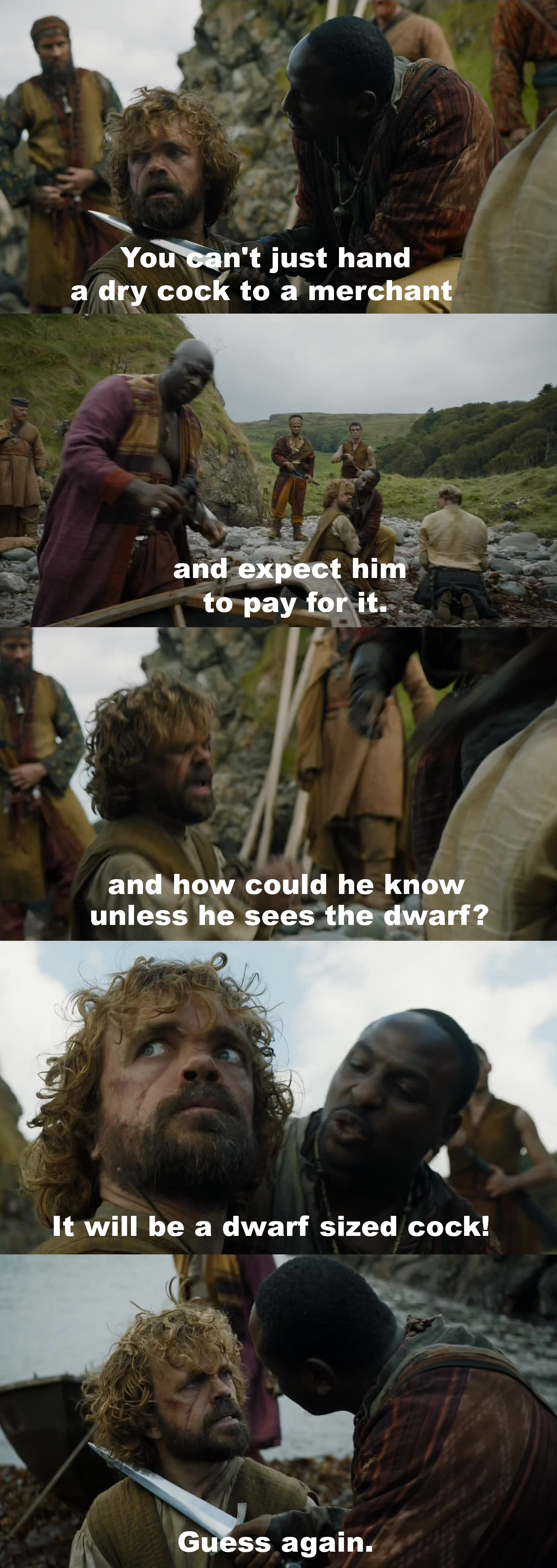 "This moment was equally ridiculous as it was amazing. Tyrion Lannister just seems like he can always talk himself out of every situation... ""The dwarf lives until we find a cock merchant!"""