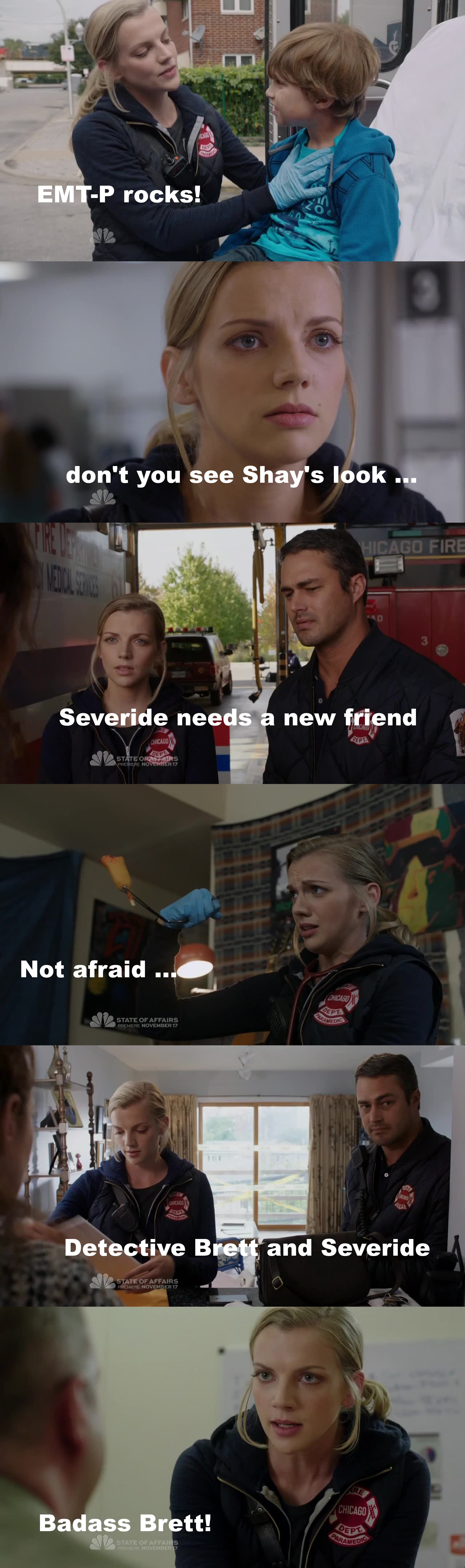 """Sooo ... This episode has been the one when I can say : Brett you rock! BUUUT, the struggle is real ... Who didn't thought of Shay for a sec?! I mean, Shay would have done the same thing for the little boy, like literally!! (Even hookup with the mom maybe ;p ) and doing it with Severide! He wouldn't have hesitate a sec! But he was right, Shay has been involve to much with victim in the past and that hurt her a lot ...  Anyway, Sylvie Brett is more badass than we though! She is an excellent EMT-P, a nice girl, a tough one (remember the robbery last week?!) she is GOOD! But she won't replace Shay and I don't think it's a smart move from the writers to give us the feelings that Brett is """"the new Shay"""" (cause it's impossible) and I'm still not over their decision to kill her ....  Anyway, Brett, welcome to the CF family!"""