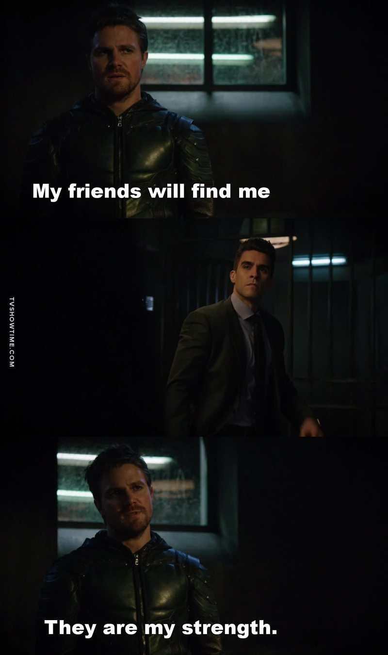 Best line from this episode. Oliver finally comprehends he can't do this or anything by himself anymore.  Friends aren't a burden, they are a strength. Team Arrow!!!!!!