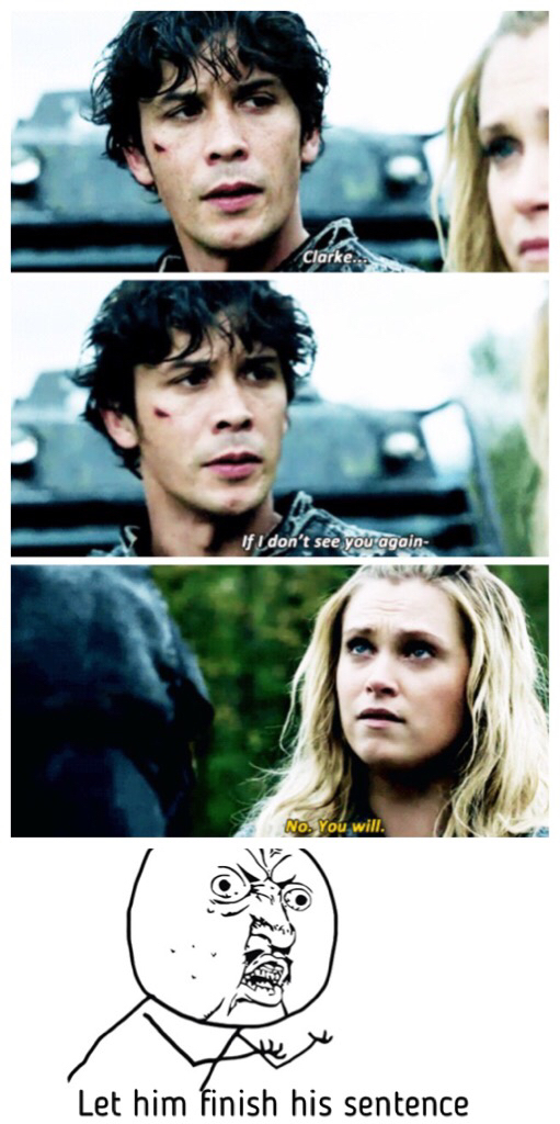*Bellamy: If I don't see you again- Clarke: You will Me: NO BITCH WHAT WAS HE GONNA SAY