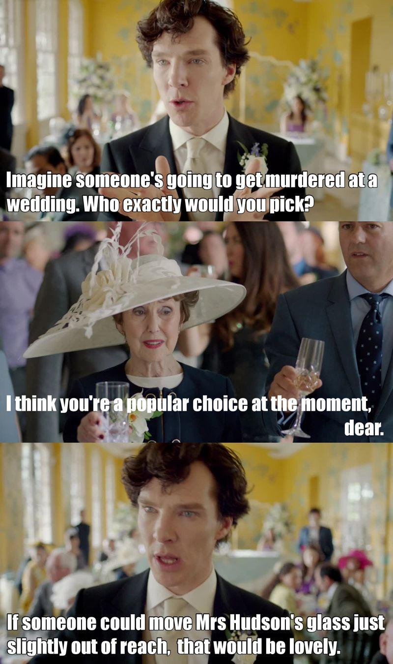 """""""Immaginate che qualcuno ad un matrimonio venga ucciso. Esattamente chi scegliereste?"""" """"Per me il più probabile è lei, mio caro"""" """"Se qualcuno allontanasse il bicchiere dalla portata della signora Hudson, sarebbe fantastico."""""""