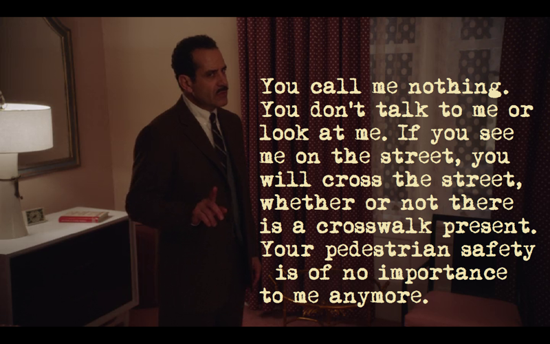 I am not a violent man, Joel. But if I were, I would take you upstairs to my apartment and throw you out the window. Do you know why I'm not throwing you out this window? Because my window is on a higher floor and I want to make sure it sticks. - Abe  - No. You do not call me Abe. - What do I call you? - Nothing. You call me nothing. You don't talk to me or look at me. If you see me on the street, you will cross the street, whether or not there is a crosswalk present. Your pedestrian safety is of no importance to me anymore.  👏👏👏 I actually had to give a similar speech once. It worked.