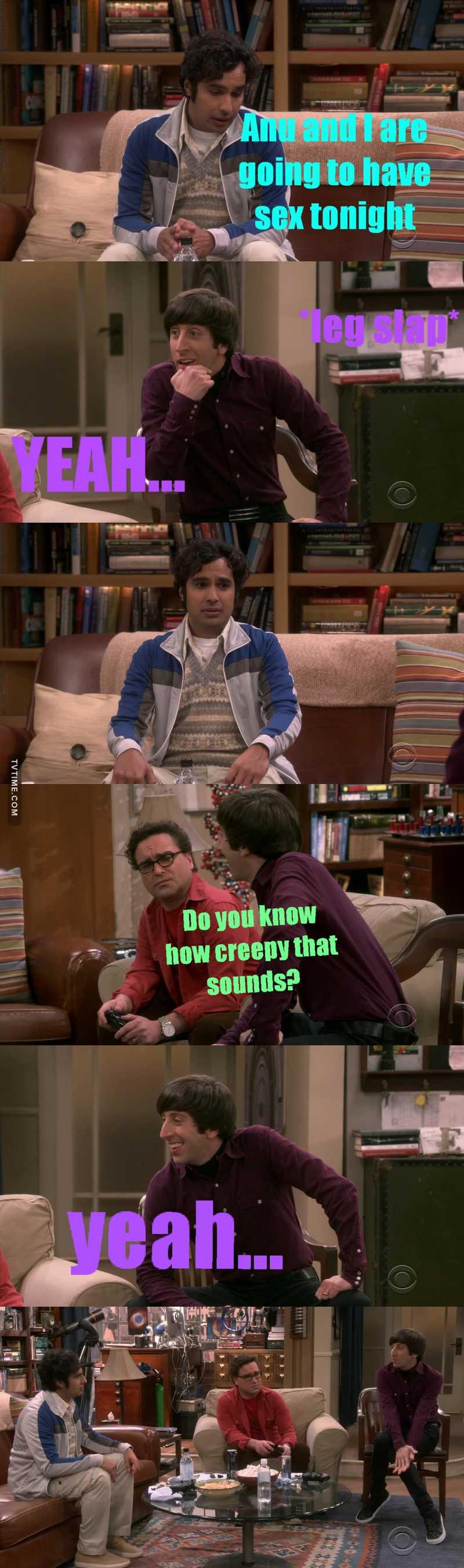 Howard hasn't been this creepy since he got with Bernadette  😂😂😂
