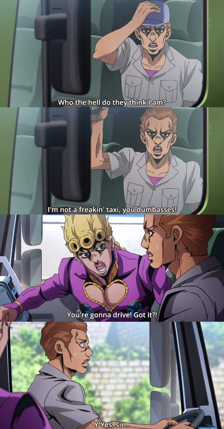 LMAOO no one cared to respect the poor driver, from the beginning till the end he just had to obey. You don't want to go against an angry Giorno Giovanna after all.